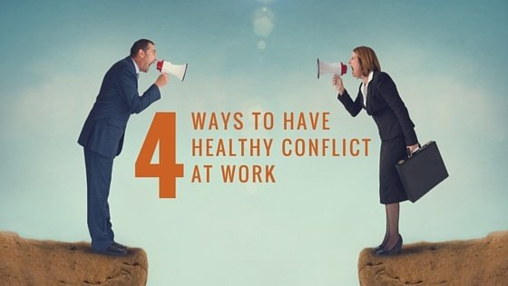 4 WAYS TO HAVE A HEALTHY CONFLICT AT WORK